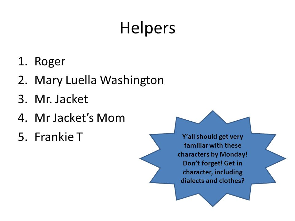 Helpers 1.Roger 2.Mary Luella Washington 3.Mr. Jacket 4.Mr Jacket's Mom 5.Frankie T Y'all should get very familiar with these characters by Monday! Do