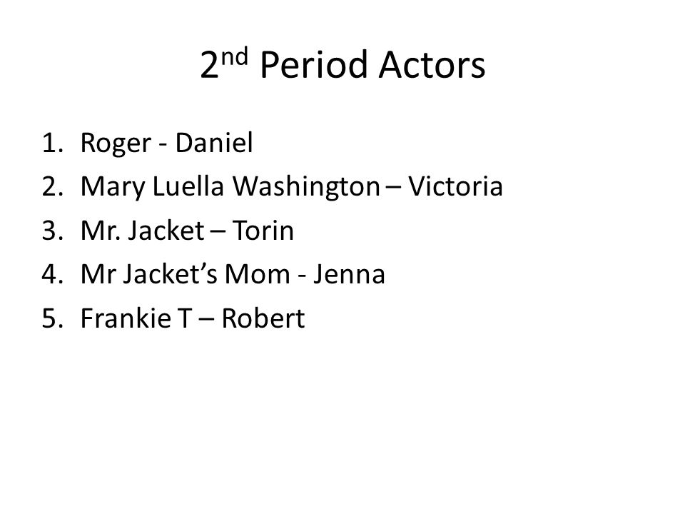 2 nd Period Actors 1.Roger - Daniel 2.Mary Luella Washington – Victoria 3.Mr. Jacket – Torin 4.Mr Jacket's Mom - Jenna 5.Frankie T – Robert