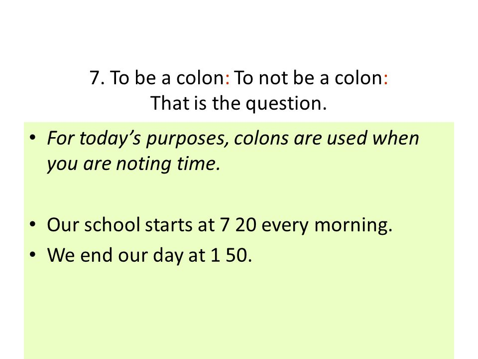 7. To be a colon: To not be a colon: That is the question. For today's purposes, colons are used when you are noting time. Our school starts at 7 20 e