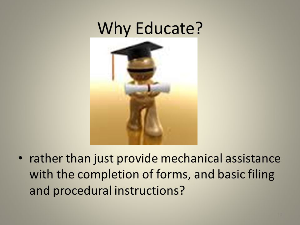 Why Educate? rather than just provide mechanical assistance with the completion of forms, and basic filing and procedural instructions? 10