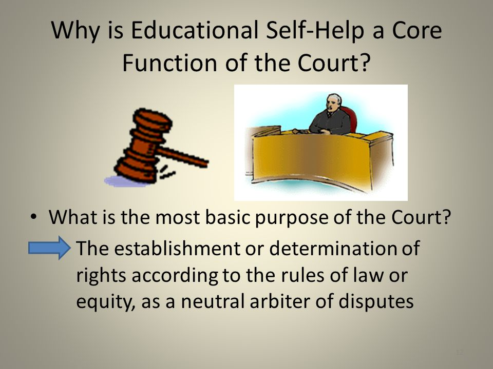 Why is Educational Self-Help a Core Function of the Court? What is the most basic purpose of the Court? The establishment or determination of rights a