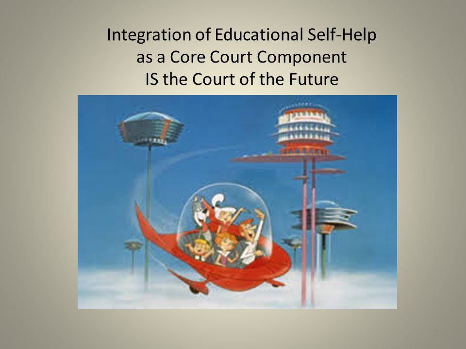 Integration of Educational Self-Help as a Core Court Component IS the Court of the Future 2