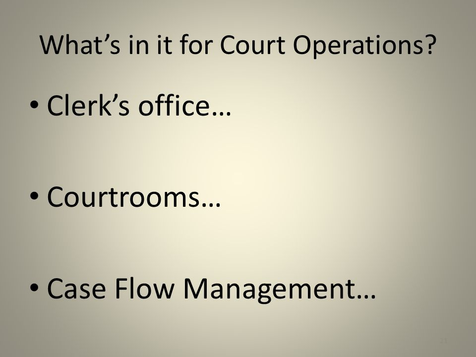 What's in it for Court Operations? Clerk's office… Courtrooms… Case Flow Management… 21
