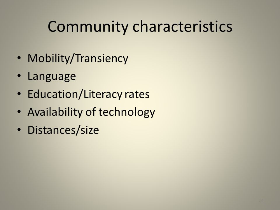 Community characteristics Mobility/Transiency Language Education/Literacy rates Availability of technology Distances/size 24
