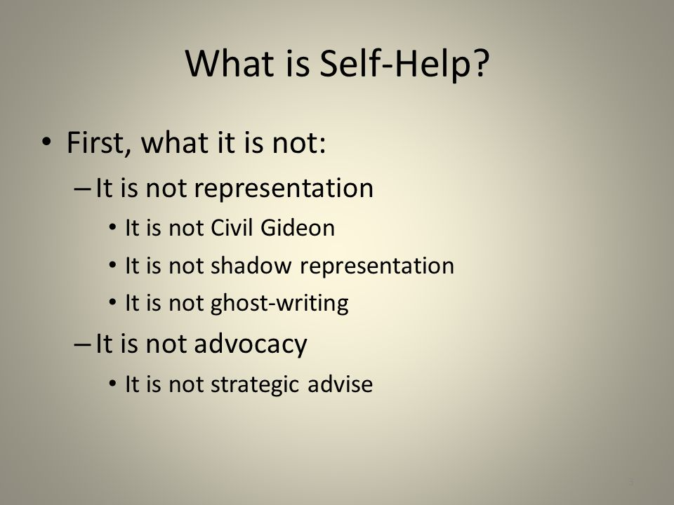 What is Self-Help? First, what it is not: – It is not representation It is not Civil Gideon It is not shadow representation It is not ghost-writing –