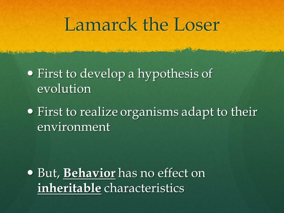 Lamarck the Loser First to develop a hypothesis of evolution First to develop a hypothesis of evolution First to realize organisms adapt to their envi