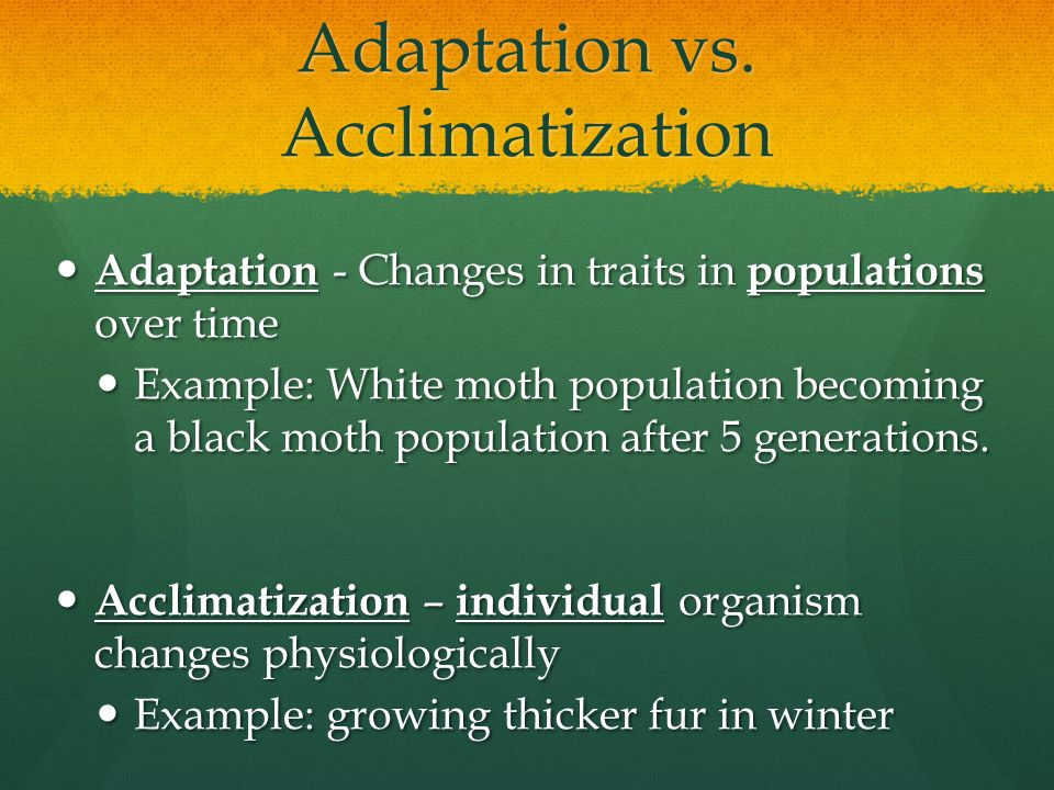 Adaptation vs. Acclimatization Adaptation - Changes in traits in populations over time Adaptation - Changes in traits in populations over time Example