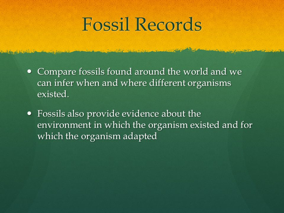 Fossil Records Compare fossils found around the world and we can infer when and where different organisms existed. Compare fossils found around the wo