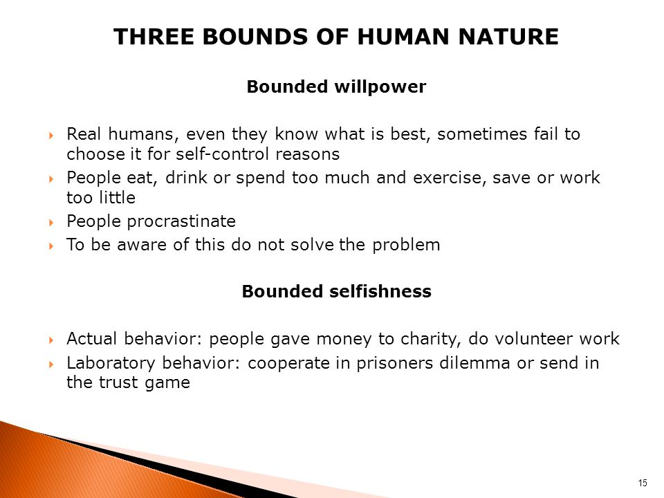 THREE BOUNDS OF HUMAN NATURE Bounded willpower  Real humans, even they know what is best, sometimes fail to choose it for self-control reasons  Peop