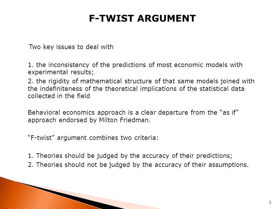 F-TWIST ARGUMENT Two key issues to deal with 1. the inconsistency of the predictions of most economic models with experimental results; 2. the rigidit