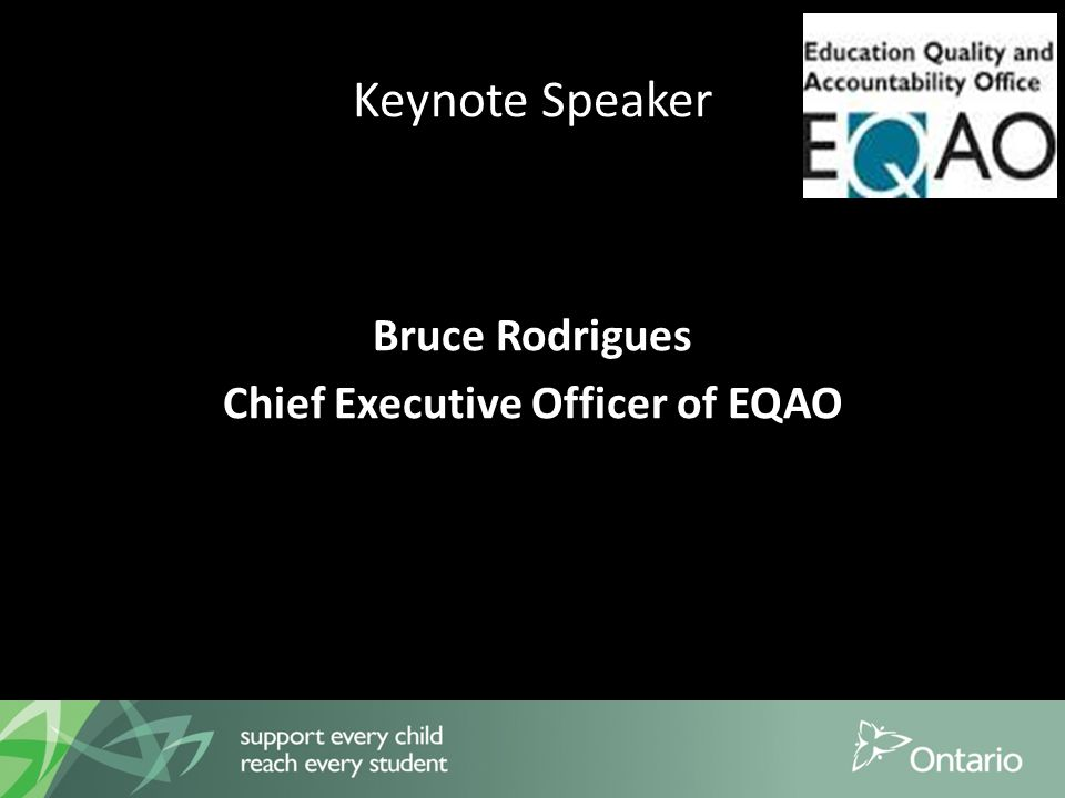 Keynote Speaker Bruce Rodrigues Chief Executive Officer of EQAO