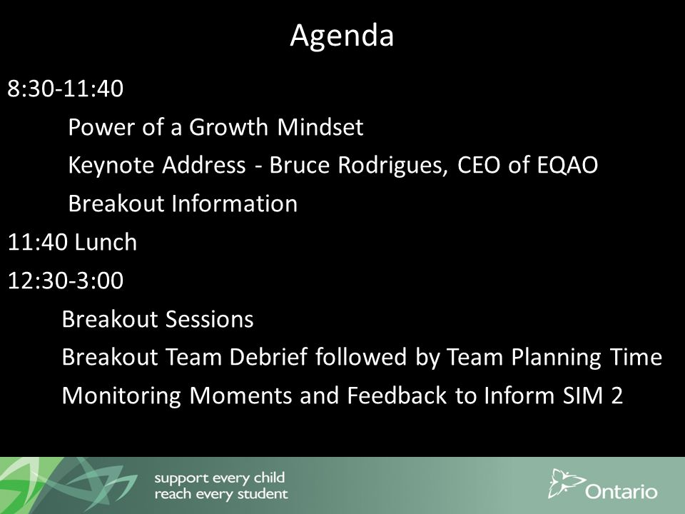Agenda 8:30-11:40 Power of a Growth Mindset Keynote Address - Bruce Rodrigues, CEO of EQAO Breakout Information 11:40 Lunch 12:30-3:00 Breakout Sessions Breakout Team Debrief followed by Team Planning Time Monitoring Moments and Feedback to Inform SIM 2