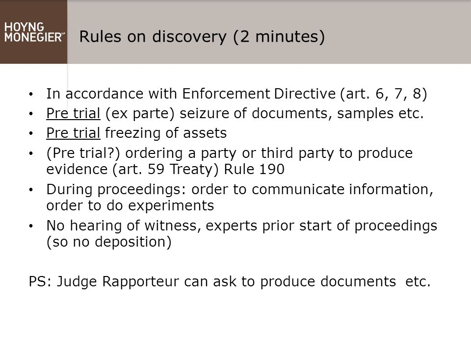 Rules on discovery (2 minutes) In accordance with Enforcement Directive (art. 6, 7, 8) Pre trial (ex parte) seizure of documents, samples etc. Pre tri