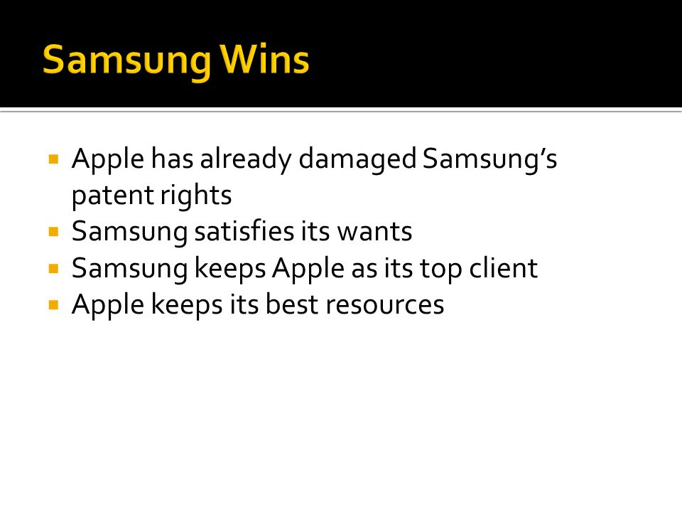  Apple has already damaged Samsung's patent rights  Samsung satisfies its wants  Samsung keeps Apple as its top client  Apple keeps its best resources