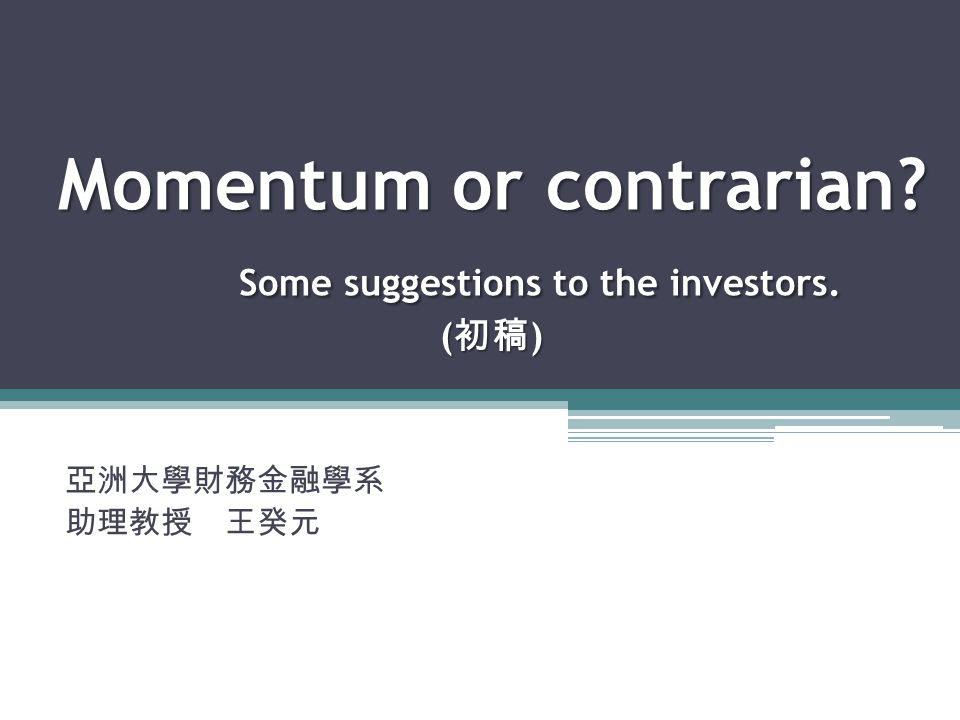 Momentum or contrarian Some suggestions to the investors. ( 初稿 ) 亞洲大學財務金融學系 助理教授 王癸元