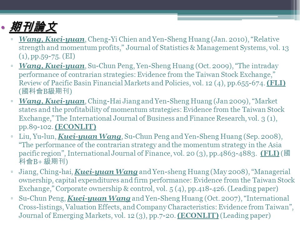"期刊論文 期刊論文 ▫Wang, Kuei-yuan, Cheng-Yi Chien and Yen-Sheng Huang (Jan. 2010), ""Relative strength and momentum profits,"" Journal of Statistics & Manageme"