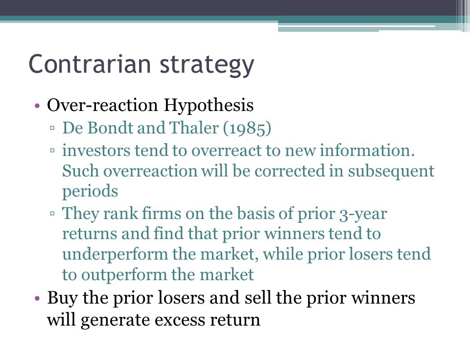 Contrarian strategy Over-reaction Hypothesis ▫De Bondt and Thaler (1985) ▫investors tend to overreact to new information. Such overreaction will be co