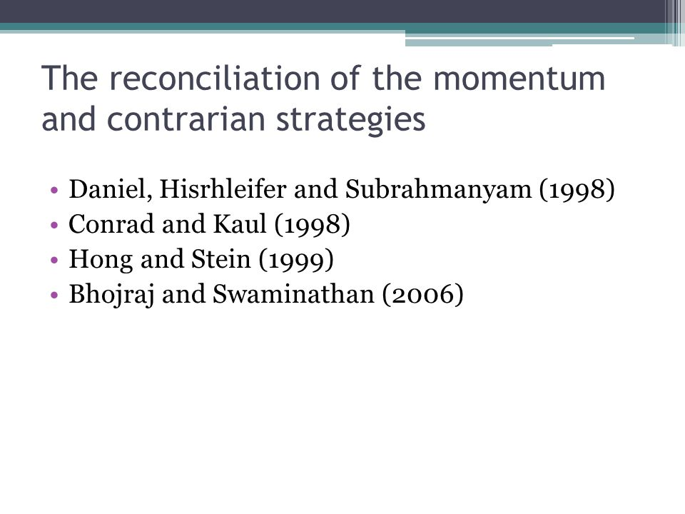 The reconciliation of the momentum and contrarian strategies Daniel, Hisrhleifer and Subrahmanyam (1998) Conrad and Kaul (1998) Hong and Stein (1999)