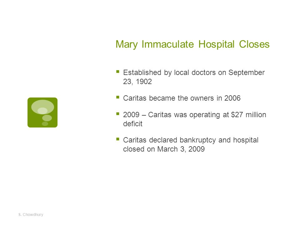 Mary Immaculate Hospital Closes  Established by local doctors on September 23, 1902  Caritas became the owners in 2006  2009 – Caritas was operating at $27 million deficit  Caritas declared bankruptcy and hospital closed on March 3, 2009 S.
