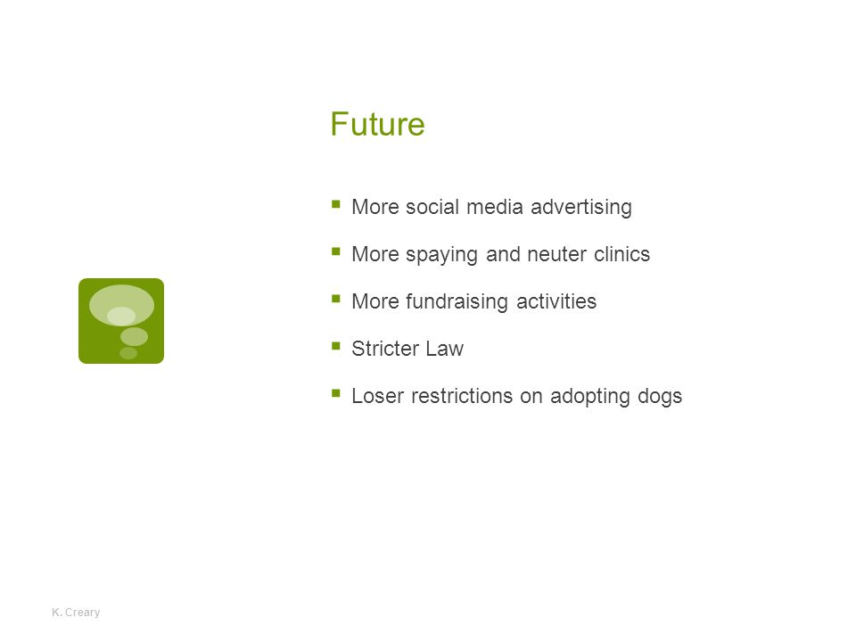 Future  More social media advertising  More spaying and neuter clinics  More fundraising activities  Stricter Law  Loser restrictions on adopting dogs K.