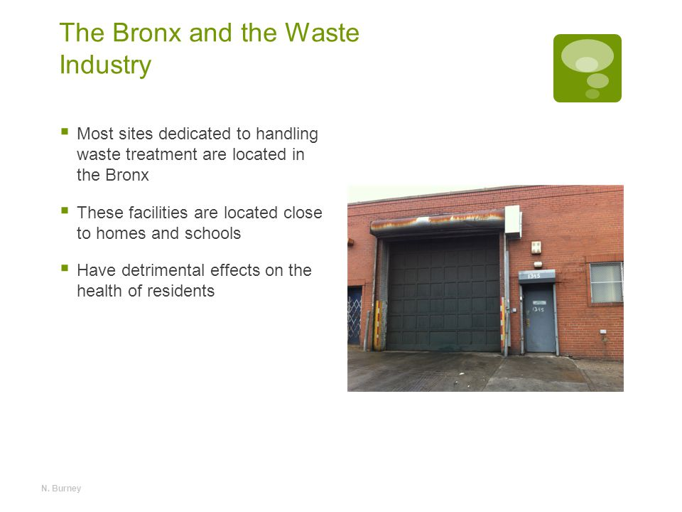 The Bronx and the Waste Industry  Most sites dedicated to handling waste treatment are located in the Bronx  These facilities are located close to homes and schools  Have detrimental effects on the health of residents N.