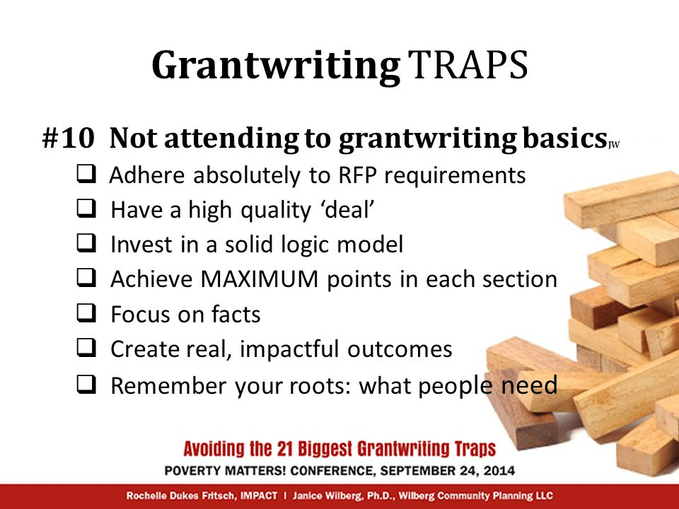 Grantwriting TRAPS #10 Not attending to grantwriting basics JW  Adhere absolutely to RFP requirements  Have a high quality 'deal'  Invest in a solid logic model  Achieve MAXIMUM points in each section  Focus on facts  Create real, impactful outcomes  Remember your roots: what peo ple need