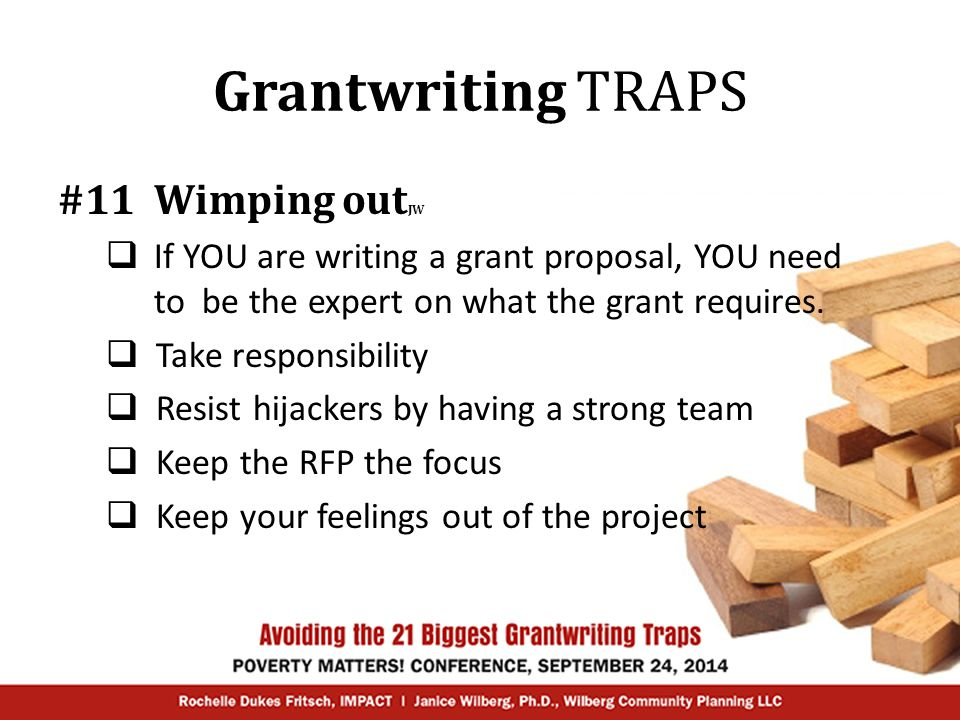 Grantwriting TRAPS #11 Wimping out JW  If YOU are writing a grant proposal, YOU need to be the expert on what the grant requires.