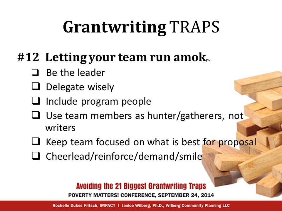 Grantwriting TRAPS #12 Letting your team run amok JW  Be the leader  Delegate wisely  Include program people  Use team members as hunter/gatherers, not writers  Keep team focused on what is best for proposal  Cheerlead/reinforce/demand/smile