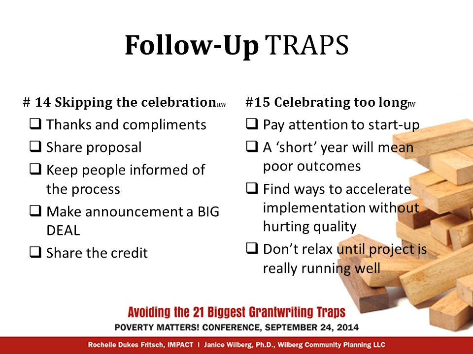 Follow-Up TRAPS # 14 Skipping the celebration RW  Thanks and compliments  Share proposal  Keep people informed of the process  Make announcement a BIG DEAL  Share the credit #15 Celebrating too long JW  Pay attention to start-up  A 'short' year will mean poor outcomes  Find ways to accelerate implementation without hurting quality  Don't relax until project is really running well