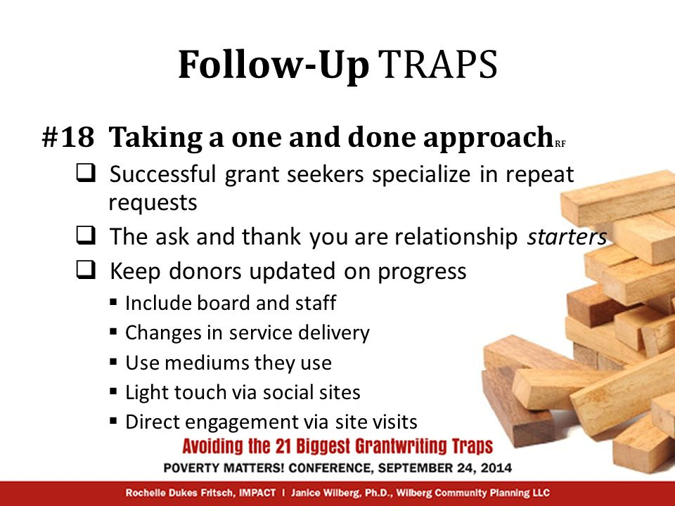 Follow-Up TRAPS #18 Taking a one and done approach RF  Successful grant seekers specialize in repeat requests  The ask and thank you are relationship starters  Keep donors updated on progress  Include board and staff  Changes in service delivery  Use mediums they use  Light touch via social sites  Direct engagement via site visits