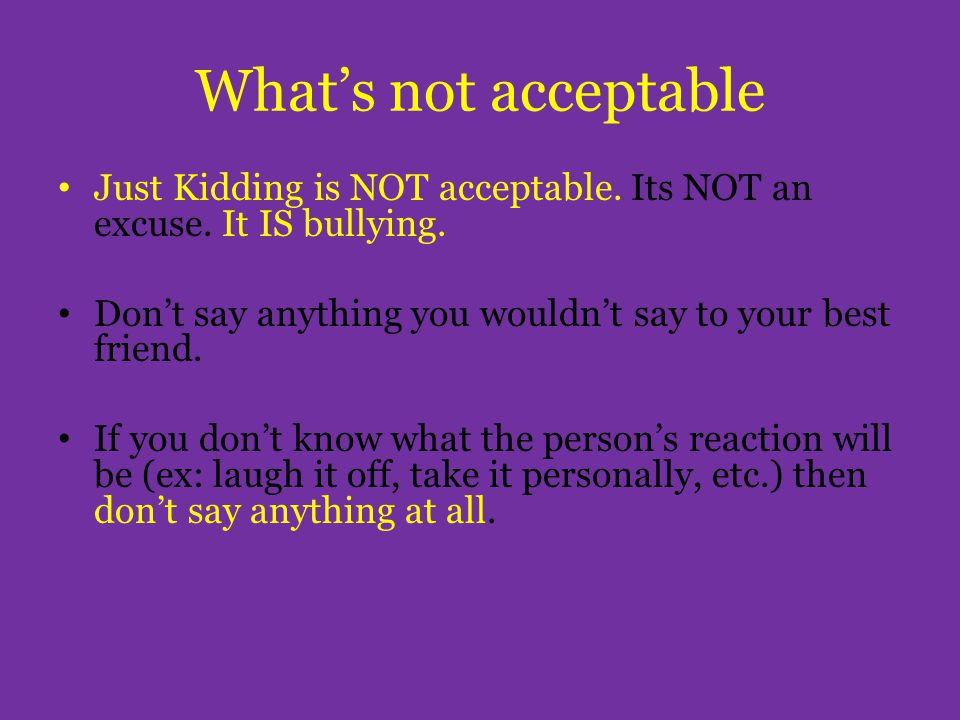 What's not acceptable Just Kidding is NOT acceptable. Its NOT an excuse. It IS bullying. Don't say anything you wouldn't say to your best friend. If y