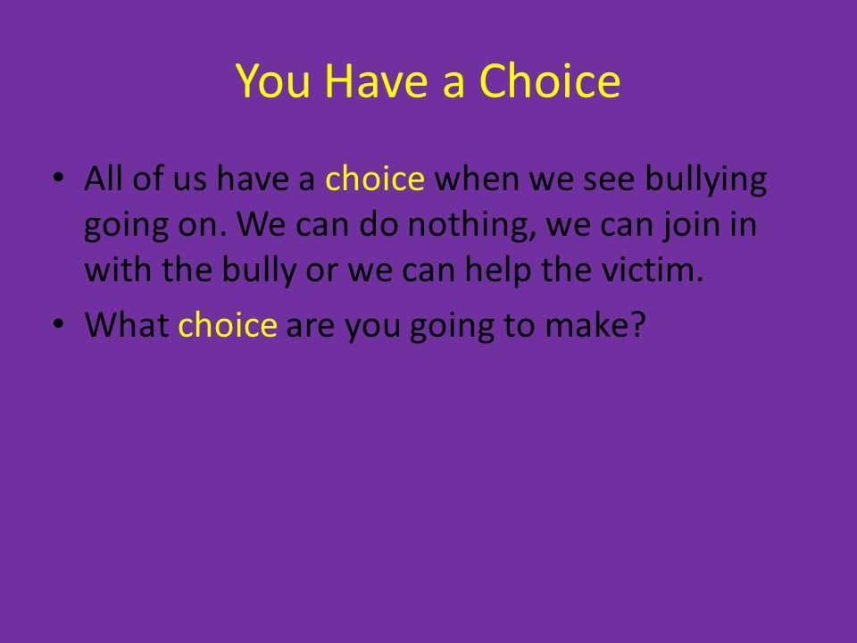You Have a Choice All of us have a choice when we see bullying going on.