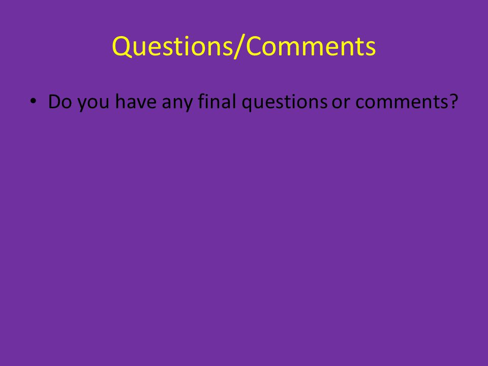 Questions/Comments Do you have any final questions or comments