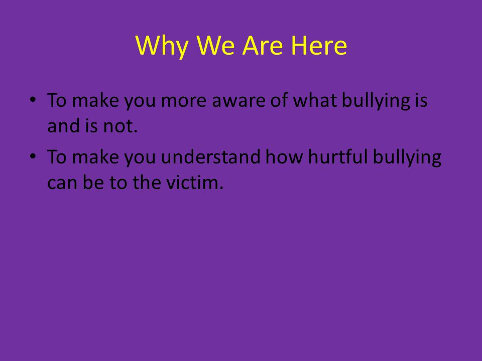 Why We Are Here To make you more aware of what bullying is and is not.