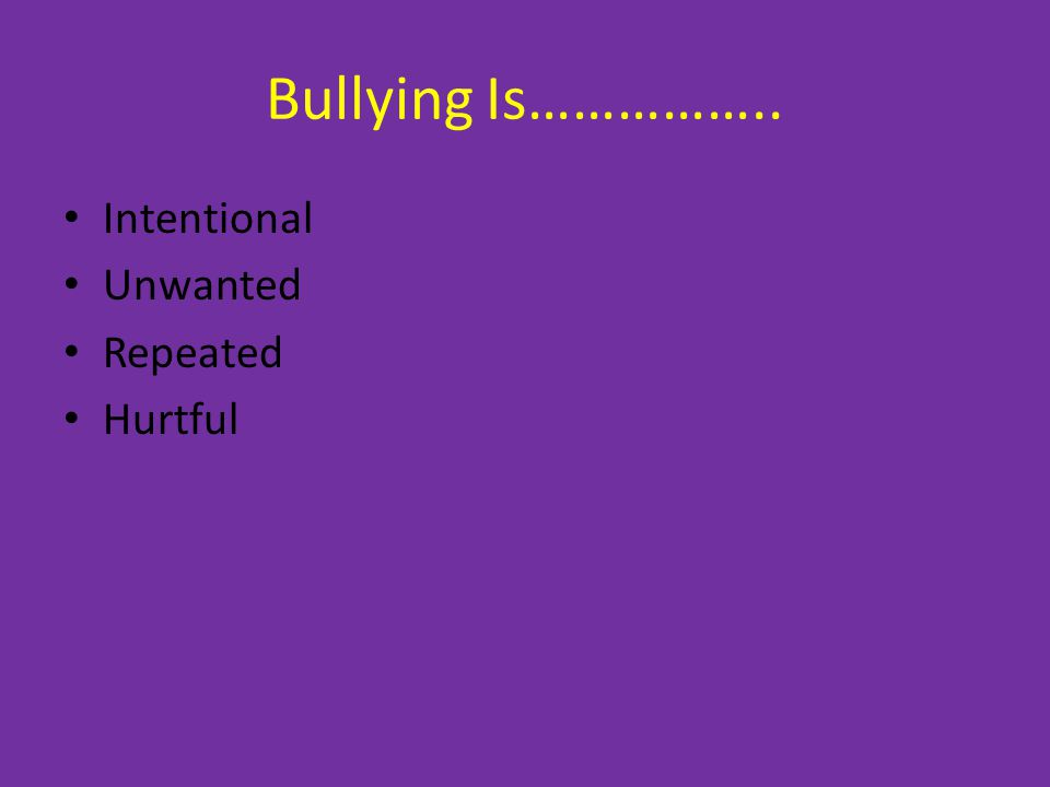 Bullying Is…………….. Intentional Unwanted Repeated Hurtful