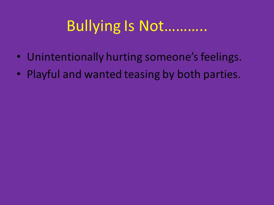 Bullying Is Not……….. Unintentionally hurting someone's feelings.