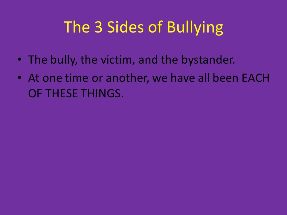 The 3 Sides of Bullying The bully, the victim, and the bystander.