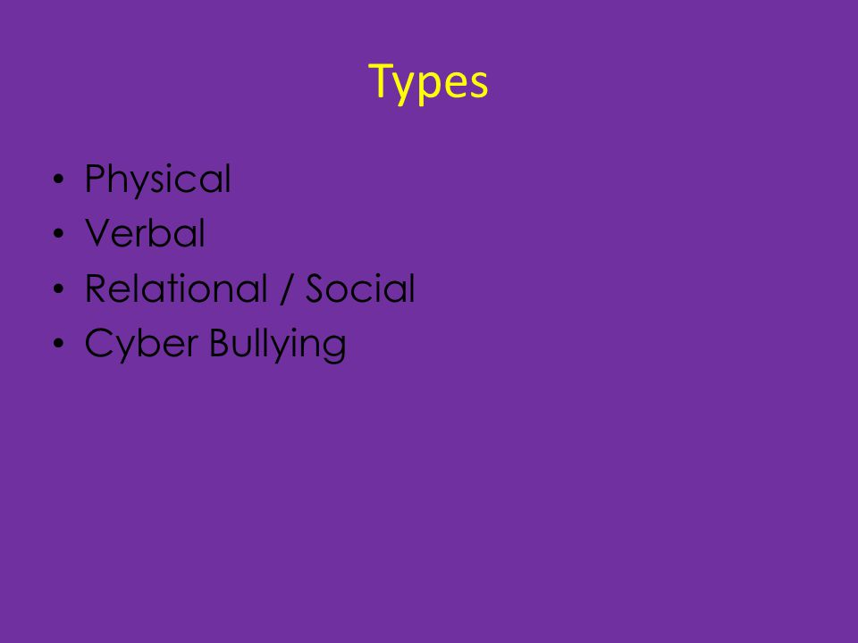 Types Physical Verbal Relational / Social Cyber Bullying