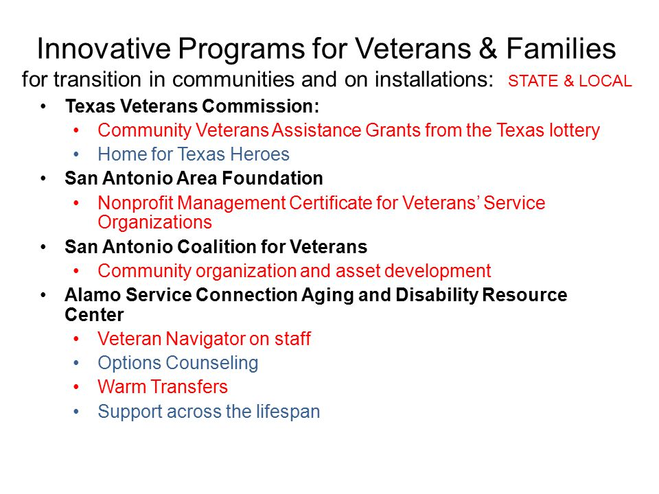 Innovative Programs for Veterans & Families for transition in communities and on installations: STATE & LOCAL Texas Veterans Commission: Community Veterans Assistance Grants from the Texas lottery Home for Texas Heroes San Antonio Area Foundation Nonprofit Management Certificate for Veterans' Service Organizations San Antonio Coalition for Veterans Community organization and asset development Alamo Service Connection Aging and Disability Resource Center Veteran Navigator on staff Options Counseling Warm Transfers Support across the lifespan