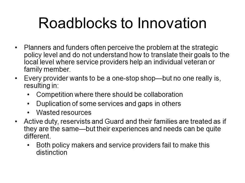 Roadblocks to Innovation Planners and funders often perceive the problem at the strategic policy level and do not understand how to translate their goals to the local level where service providers help an individual veteran or family member.