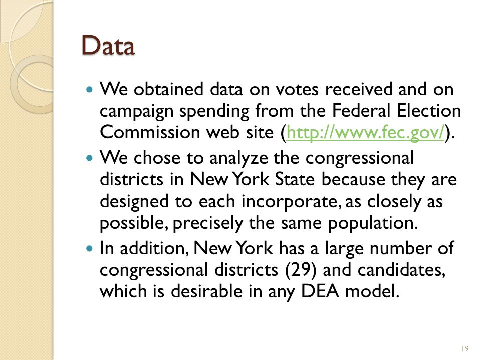 Data We obtained data on votes received and on campaign spending from the Federal Election Commission web site (http://www.fec.gov/).http://www.fec.gov/ We chose to analyze the congressional districts in New York State because they are designed to each incorporate, as closely as possible, precisely the same population.