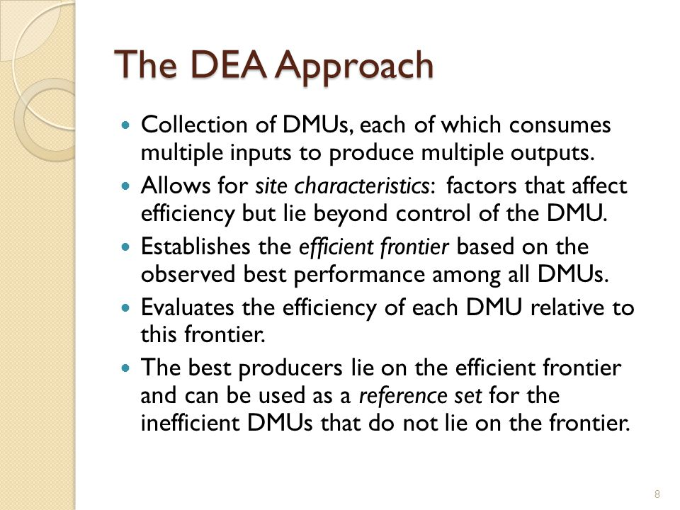The DEA Approach Collection of DMUs, each of which consumes multiple inputs to produce multiple outputs.