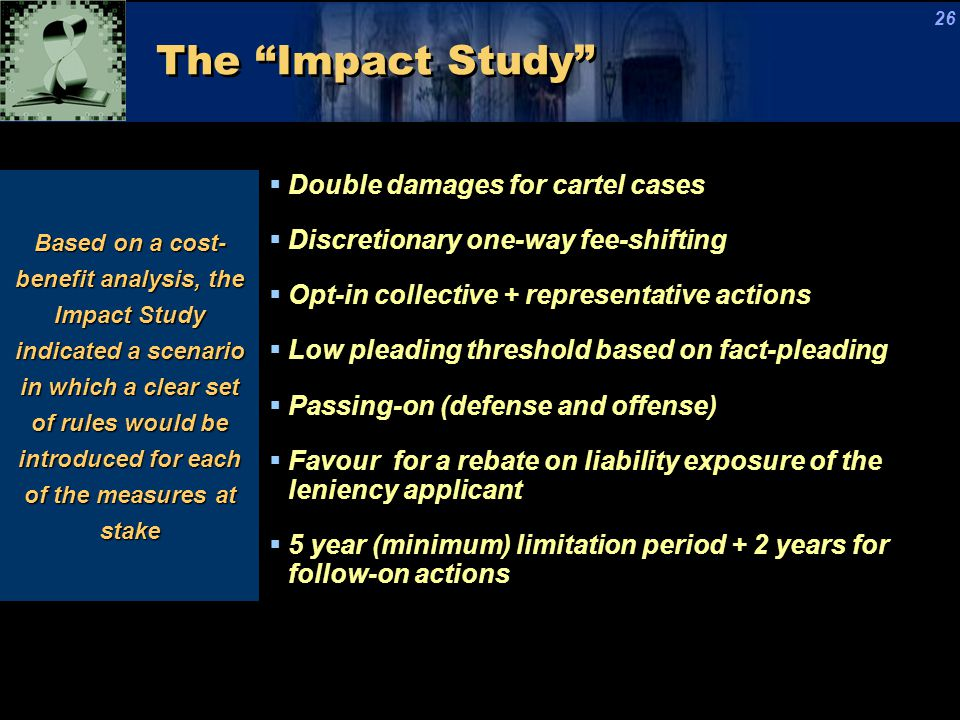 The Impact Study Based on a cost- benefit analysis, the Impact Study indicated a scenario in which a clear set of rules would be introduced for each of the measures at stake  Double damages for cartel cases  Discretionary one-way fee-shifting  Opt-in collective + representative actions  Low pleading threshold based on fact-pleading  Passing-on (defense and offense)  Favour for a rebate on liability exposure of the leniency applicant  5 year (minimum) limitation period + 2 years for follow-on actions 26