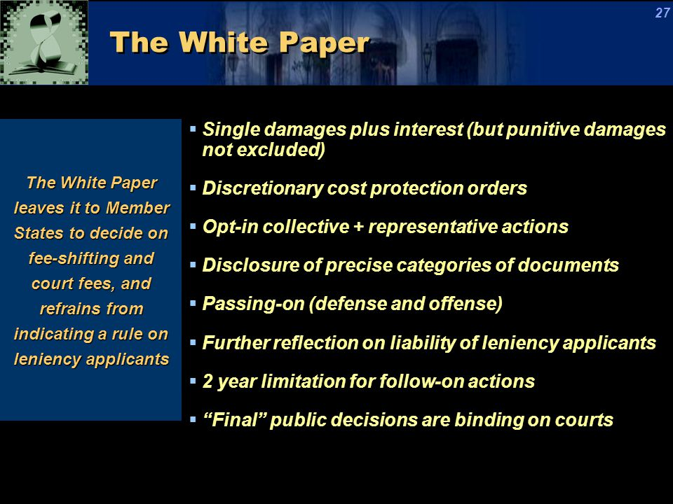 The White Paper The White Paper leaves it to Member States to decide on fee-shifting and court fees, and refrains from indicating a rule on leniency applicants  Single damages plus interest (but punitive damages not excluded)  Discretionary cost protection orders  Opt-in collective + representative actions  Disclosure of precise categories of documents  Passing-on (defense and offense)  Further reflection on liability of leniency applicants  2 year limitation for follow-on actions  Final public decisions are binding on courts 27