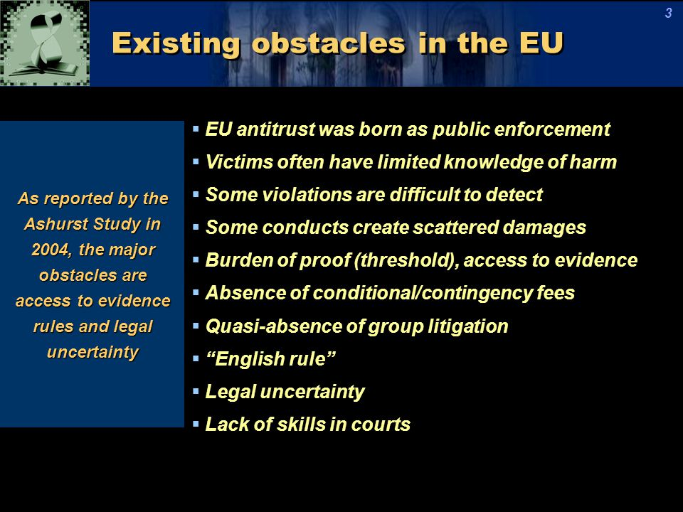 Existing obstacles in the EU  EU antitrust was born as public enforcement  Victims often have limited knowledge of harm  Some violations are difficult to detect  Some conducts create scattered damages  Burden of proof (threshold), access to evidence  Absence of conditional/contingency fees  Quasi-absence of group litigation  English rule  Legal uncertainty  Lack of skills in courts As reported by the Ashurst Study in 2004, the major obstacles are access to evidence rules and legal uncertainty 3