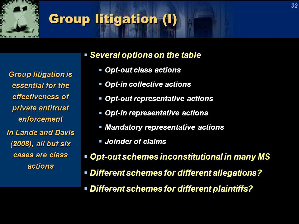 Group litigation (I)  Several options on the table  Opt-out class actions  Opt-in collective actions  Opt-out representative actions  Opt-in representative actions  Mandatory representative actions  Joinder of claims  Opt-out schemes inconstitutional in many MS  Different schemes for different allegations.