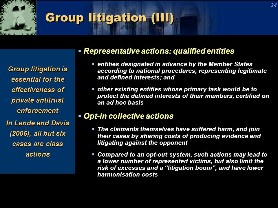 Group litigation (III)  Representative actions: qualified entities  entities designated in advance by the Member States according to national procedures, representing legitimate and defined interests; and  other existing entities whose primary task would be to protect the defined interests of their members, certified on an ad hoc basis  Opt-in collective actions  The claimants themselves have suffered harm, and join their cases by sharing costs of producing evidence and litigating against the opponent  Compared to an opt-out system, such actions may lead to a lower number of represented victims, but also limit the risk of excesses and a litigation boom , and have lower harmonisation costs Group litigation is essential for the effectiveness of private antitrust enforcement In Lande and Davis (2006), all but six cases are class actions 34