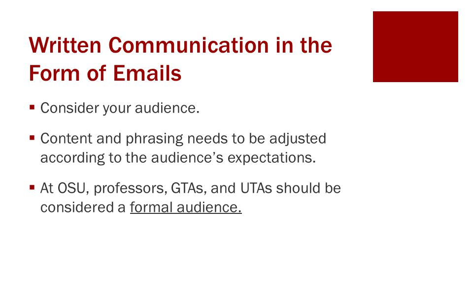 Written Communication in the Form of Emails  Consider your audience.  Content and phrasing needs to be adjusted according to the audience's expectat