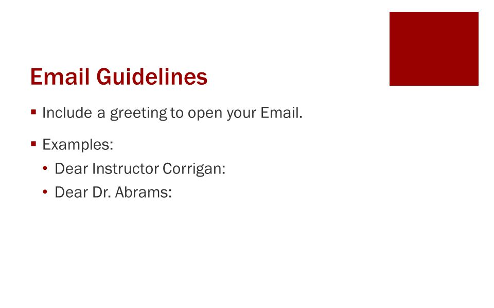 Email Guidelines  Include a greeting to open your Email.  Examples: Dear Instructor Corrigan: Dear Dr. Abrams: