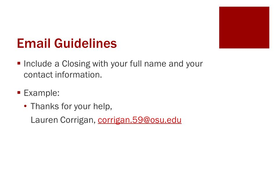Email Guidelines  Include a Closing with your full name and your contact information.  Example: Thanks for your help, Lauren Corrigan, corrigan.59@o